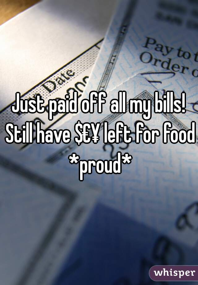 Just paid off all my bills! Still have $€¥ left for food *proud*