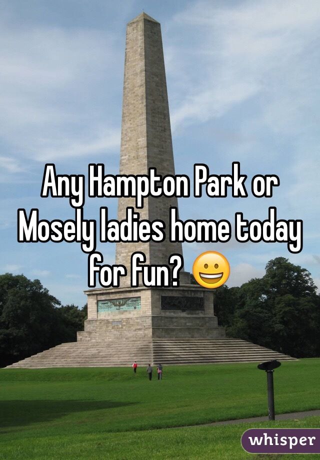 Any Hampton Park or Mosely ladies home today for fun? 😀