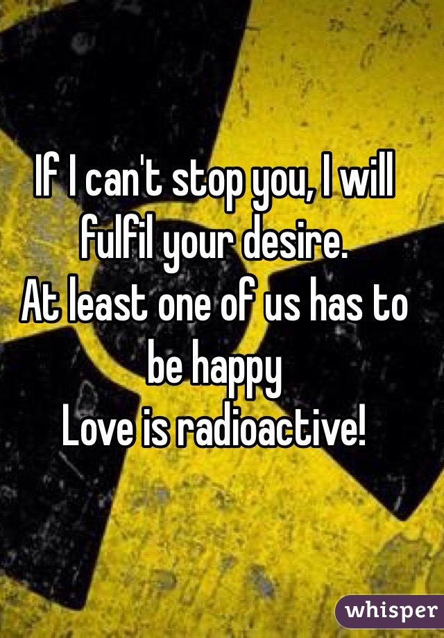 If I can't stop you, I will fulfil your desire.  At least one of us has to be happy Love is radioactive!