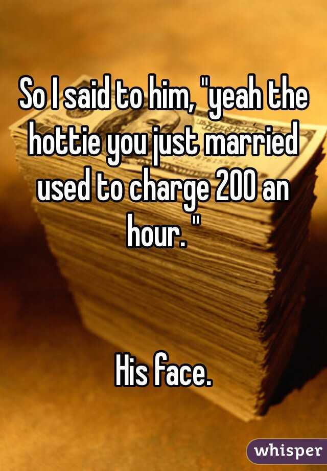 "So I said to him, ""yeah the hottie you just married used to charge 200 an hour. ""    His face."