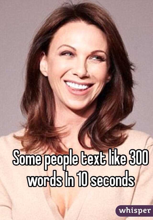 Some people text like 300 words In 10 seconds