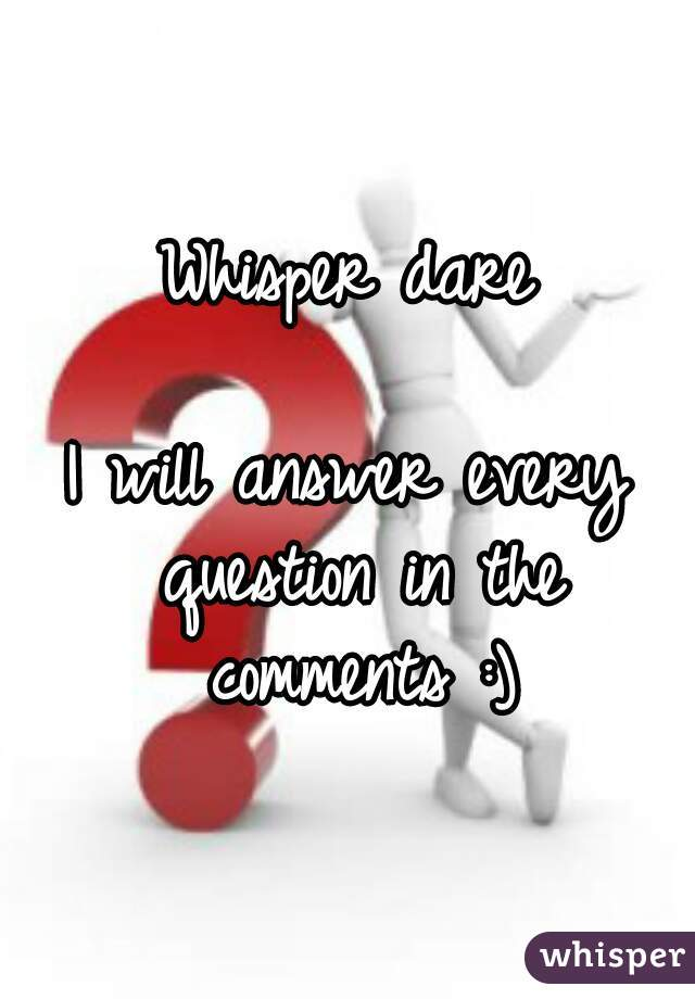 Whisper dare  I will answer every question in the comments :)