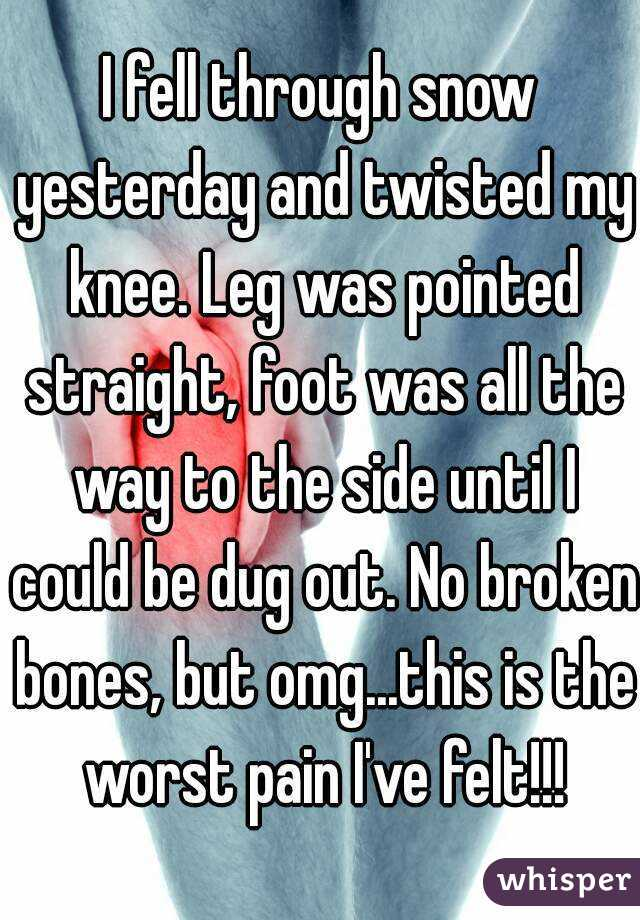 I fell through snow yesterday and twisted my knee. Leg was pointed straight, foot was all the way to the side until I could be dug out. No broken bones, but omg...this is the worst pain I've felt!!!