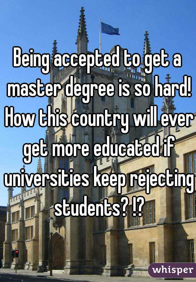 Being accepted to get a master degree is so hard! How this country will ever get more educated if universities keep rejecting students? !?