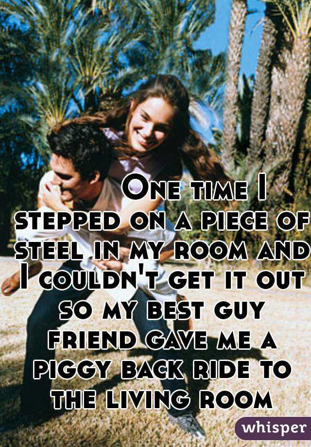 One time I stepped on a piece of steel in my room and I couldn't get it out so my best guy friend gave me a piggy back ride to the living room