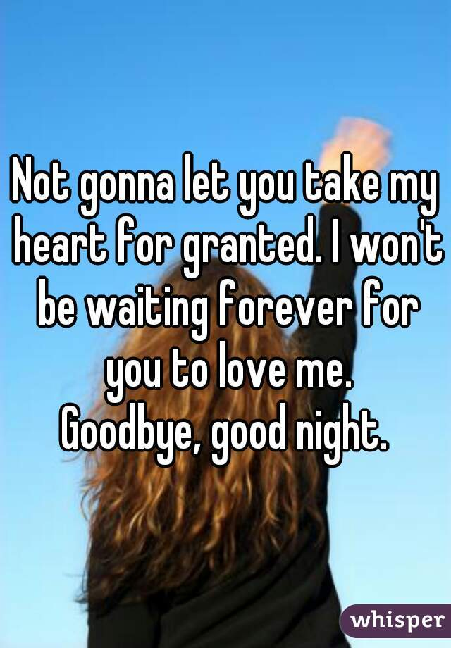 Not gonna let you take my heart for granted. I won't be waiting forever for you to love me. Goodbye, good night.