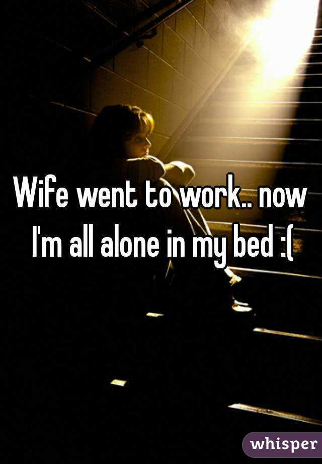 Wife went to work.. now I'm all alone in my bed :(