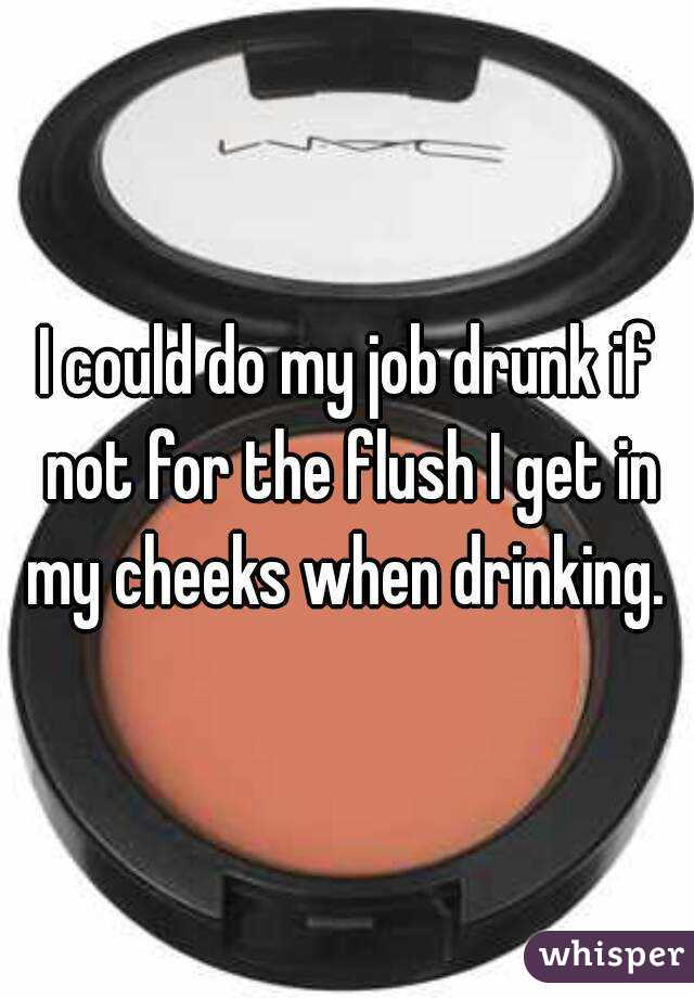 I could do my job drunk if not for the flush I get in my cheeks when drinking.