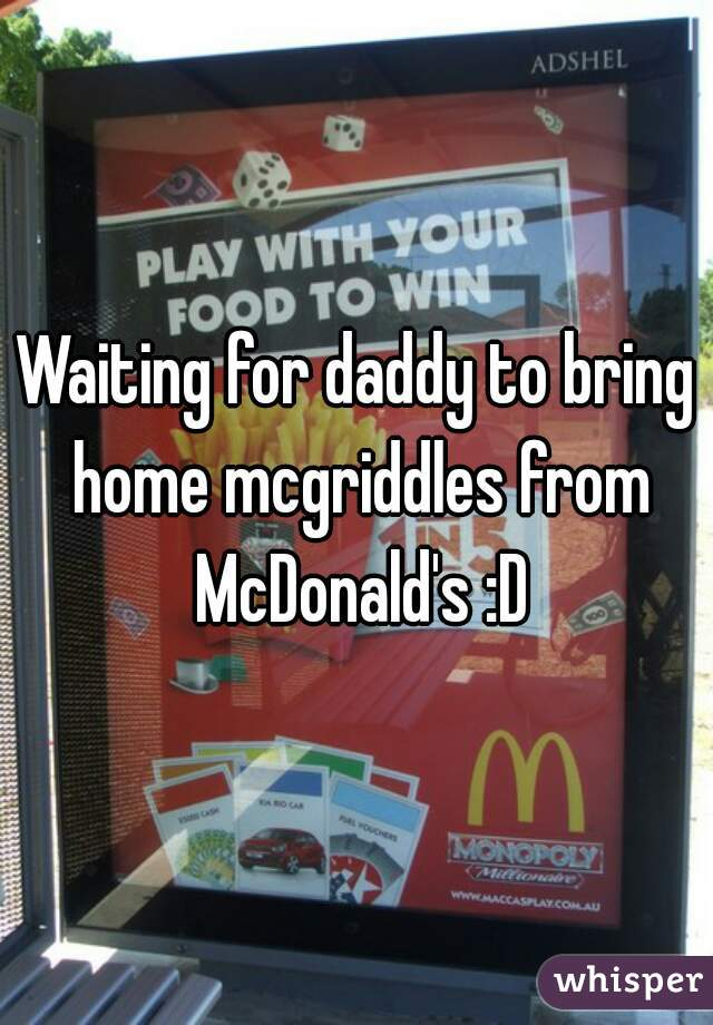 Waiting for daddy to bring home mcgriddles from McDonald's :D