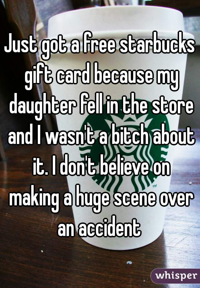 Just got a free starbucks gift card because my daughter fell in the store and I wasn't a bitch about it. I don't believe on making a huge scene over an accident