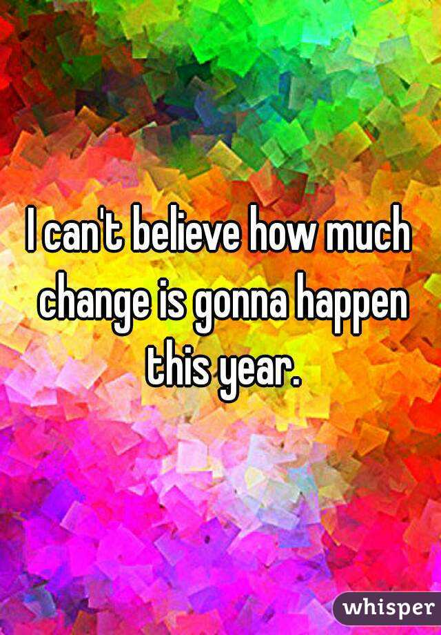I can't believe how much change is gonna happen this year.