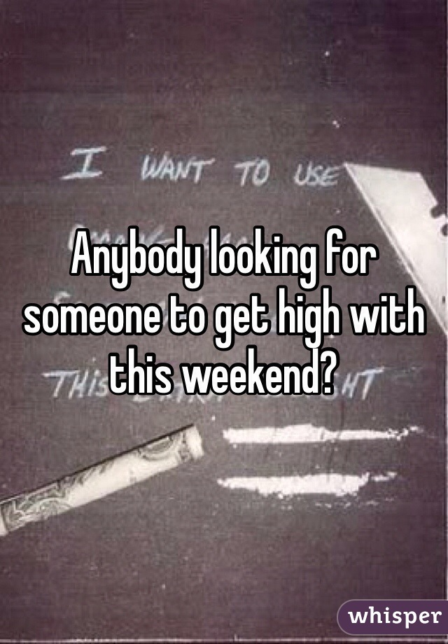Anybody looking for someone to get high with this weekend?