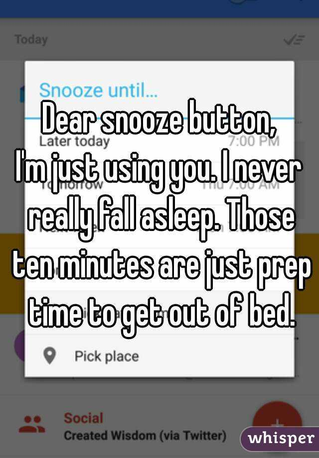 Dear snooze button, I'm just using you. I never really fall asleep. Those ten minutes are just prep time to get out of bed.