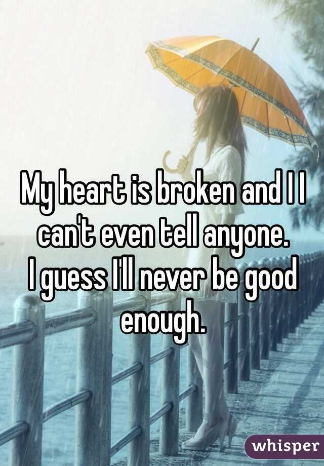 My heart is broken and I I can't even tell anyone.  I guess I'll never be good enough.