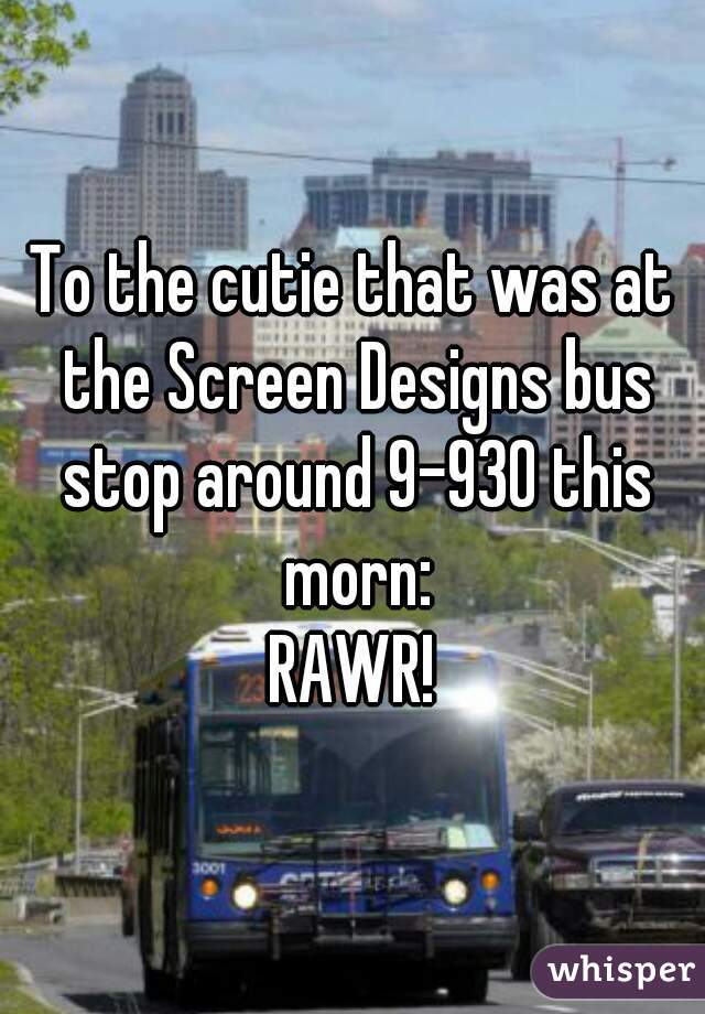 To the cutie that was at the Screen Designs bus stop around 9-930 this morn: RAWR!