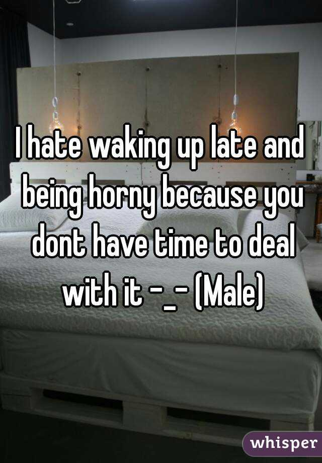 I hate waking up late and being horny because you dont have time to deal with it -_- (Male)