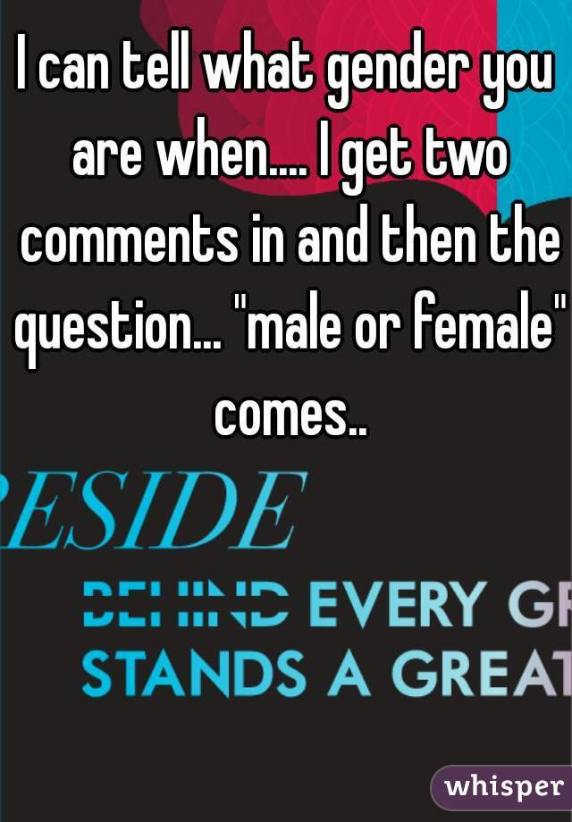 "I can tell what gender you are when.... I get two comments in and then the question... ""male or female"" comes.."