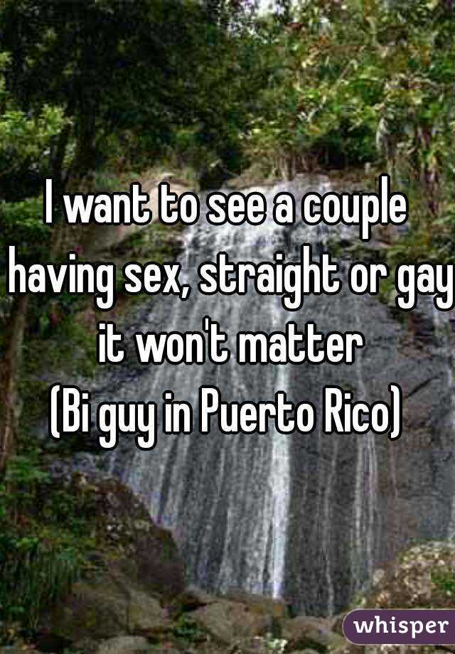 I want to see a couple having sex, straight or gay it won't matter (Bi guy in Puerto Rico)