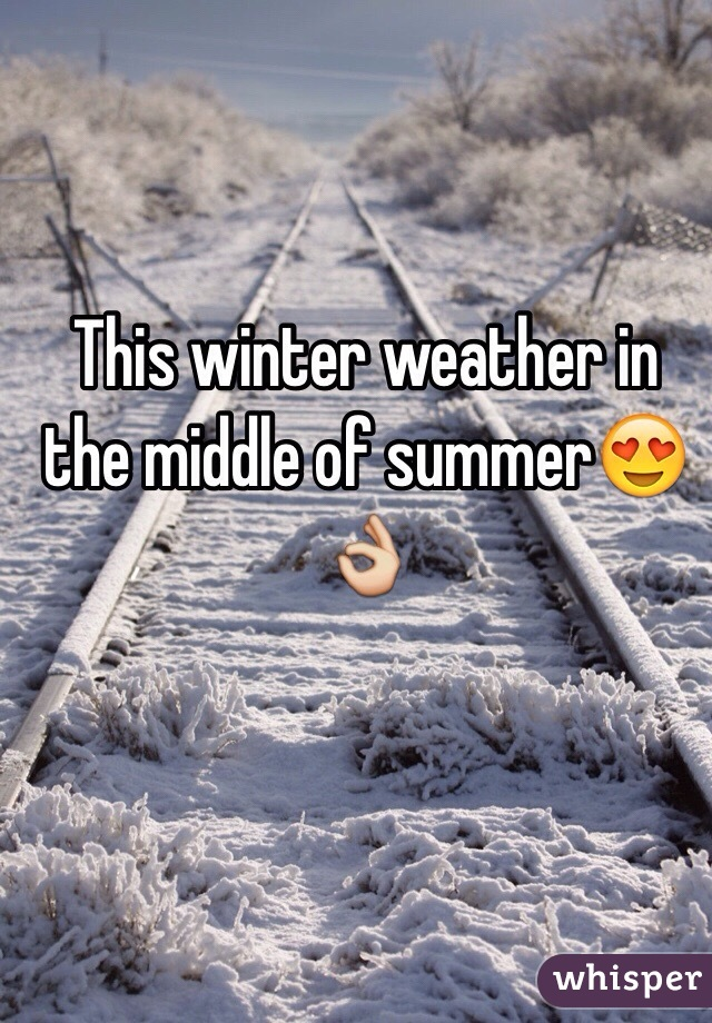 This winter weather in the middle of summer😍👌