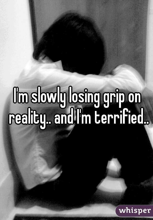 I'm slowly losing grip on reality.. and I'm terrified..