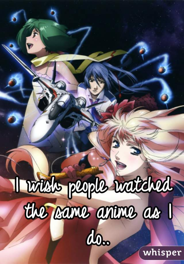 I wish people watched the same anime as I do..