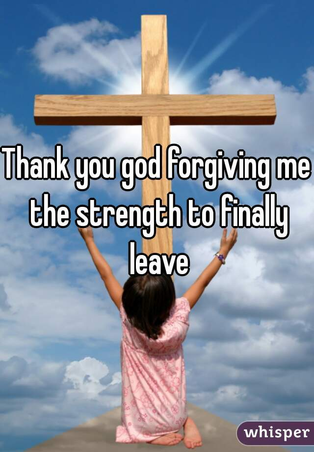 Thank you god forgiving me the strength to finally leave