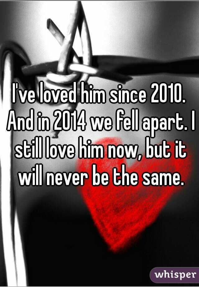 I've loved him since 2010. And in 2014 we fell apart. I still love him now, but it will never be the same.