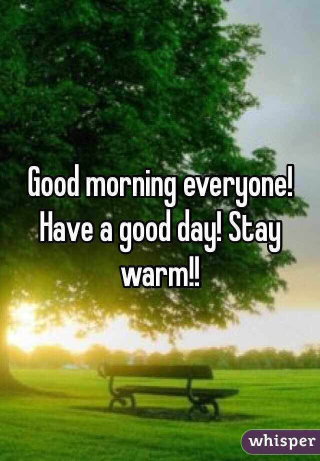 Good morning everyone! Have a good day! Stay warm!!