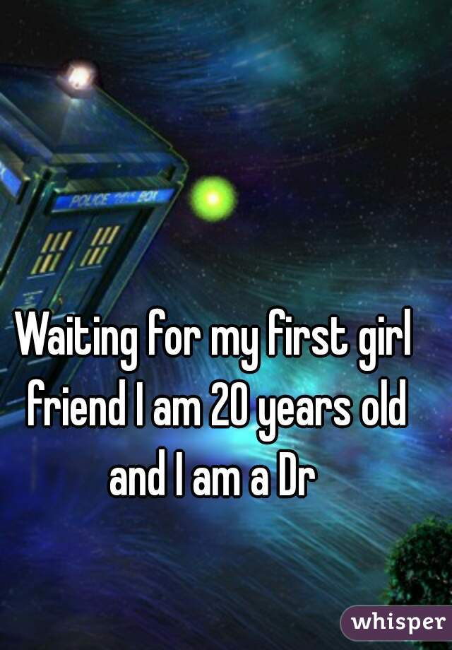 Waiting for my first girl friend I am 20 years old and I am a Dr