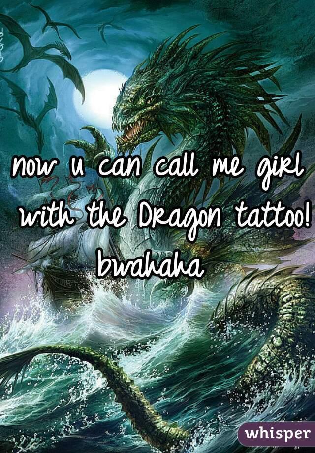 now u can call me girl with the Dragon tattoo! bwahaha