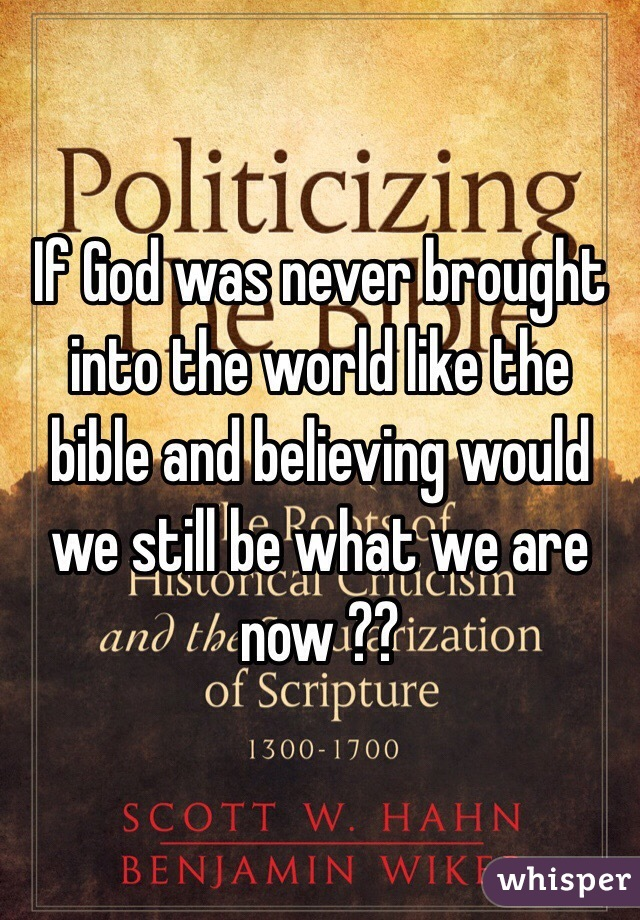 If God was never brought into the world like the bible and believing would we still be what we are now ??