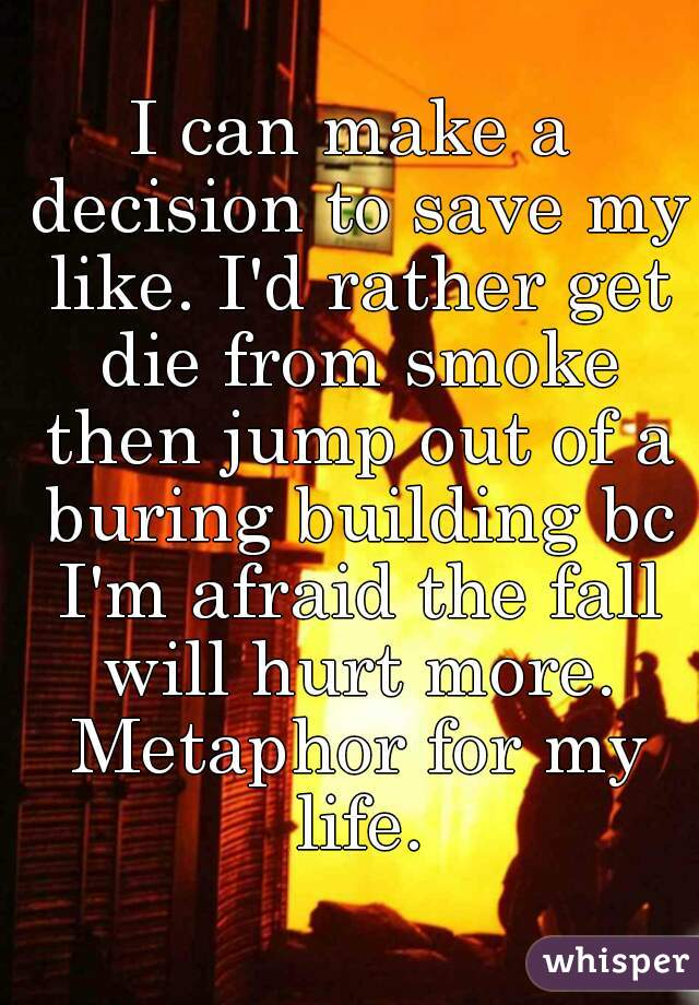 I can make a decision to save my like. I'd rather get die from smoke then jump out of a buring building bc I'm afraid the fall will hurt more. Metaphor for my life.