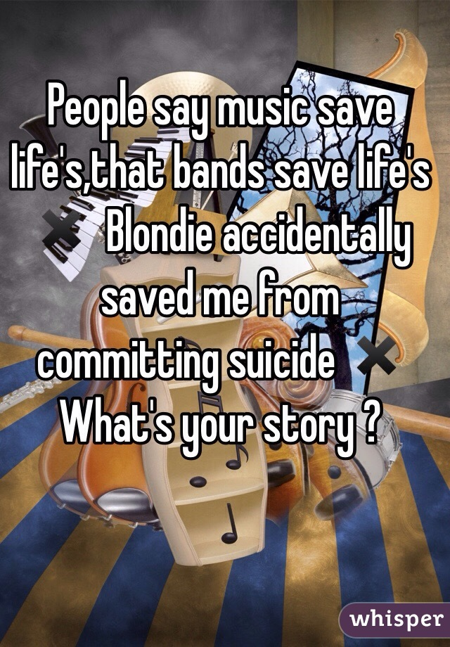 People say music save life's,that bands save life's ✖️  Blondie accidentally saved me from committing suicide ✖️ What's your story ?