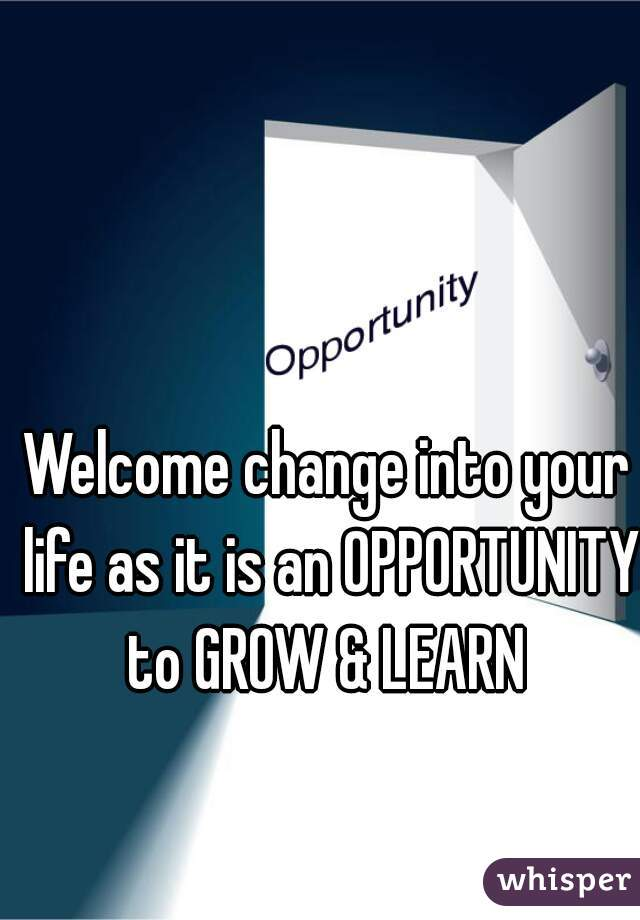 Welcome change into your life as it is an OPPORTUNITY to GROW & LEARN