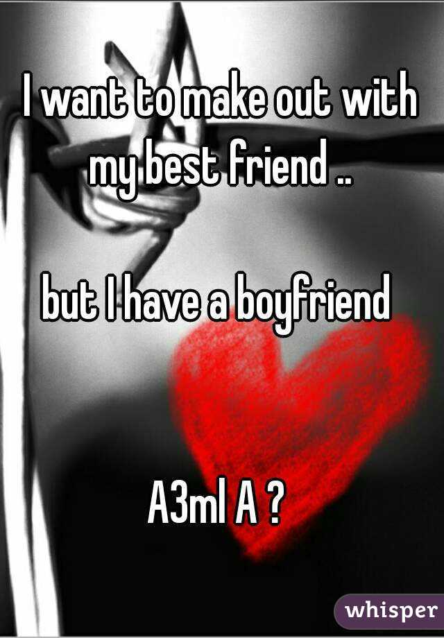 I want to make out with my best friend ..   but I have a boyfriend    A3ml A ?