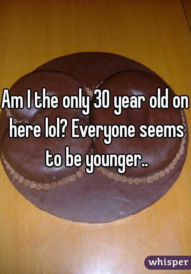 Am I the only 30 year old on here lol? Everyone seems to be younger..
