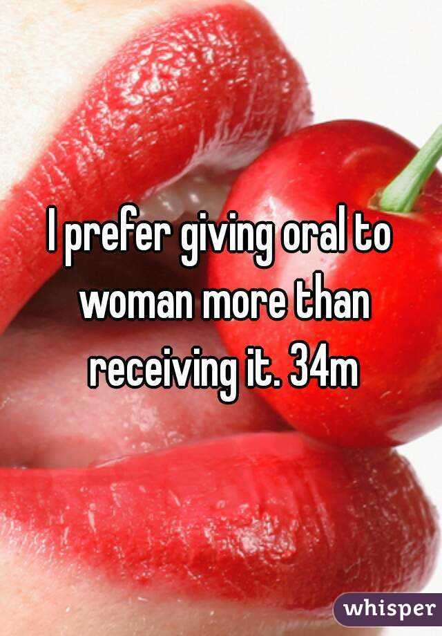 I prefer giving oral to woman more than receiving it. 34m