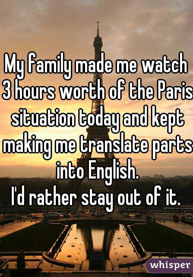 My family made me watch 3 hours worth of the Paris situation today and kept making me translate parts into English. I'd rather stay out of it.