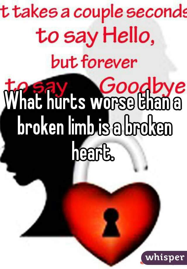 What hurts worse than a broken limb is a broken heart.