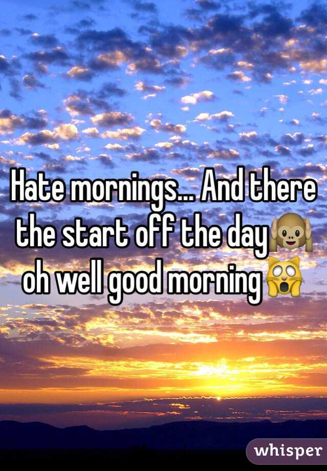 Hate mornings... And there the start off the day🙉 oh well good morning🙀