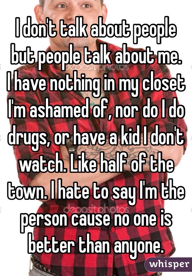 I don't talk about people but people talk about me.  I have nothing in my closet I'm ashamed of, nor do I do drugs, or have a kid I don't watch. Like half of the town. I hate to say I'm the person cause no one is better than anyone.