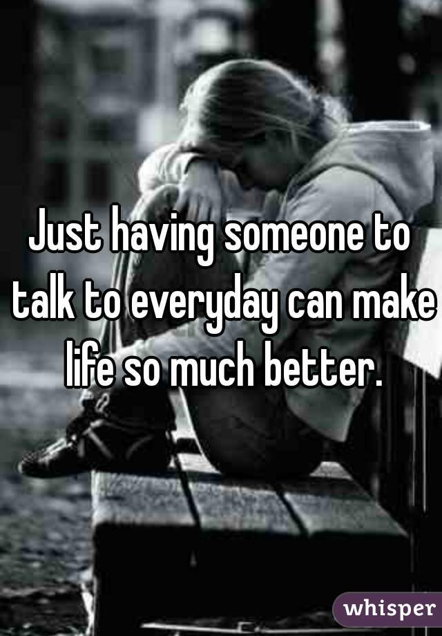 Just having someone to talk to everyday can make life so much better.