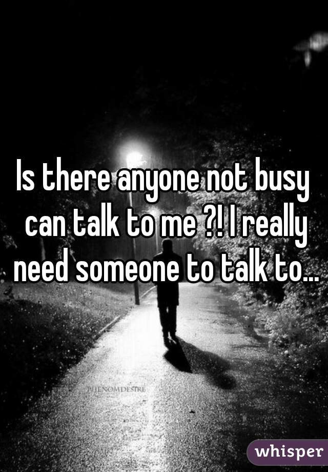 Is there anyone not busy can talk to me ?! I really need someone to talk to...