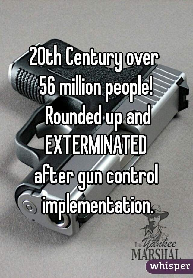 20th Century over  56 million people!  Rounded up and EXTERMINATED  after gun control implementation.