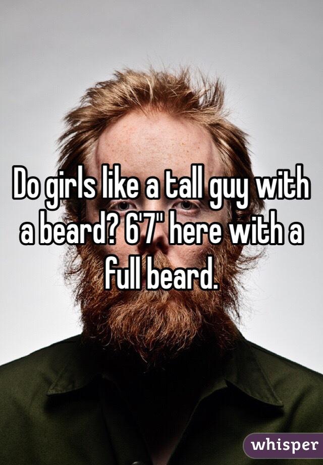 "Do girls like a tall guy with a beard? 6'7"" here with a full beard."