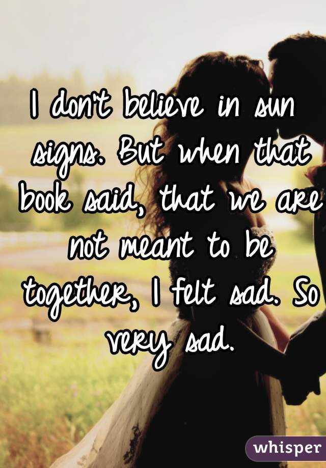I don't believe in sun signs. But when that book said, that we are not meant to be together, I felt sad. So very sad.