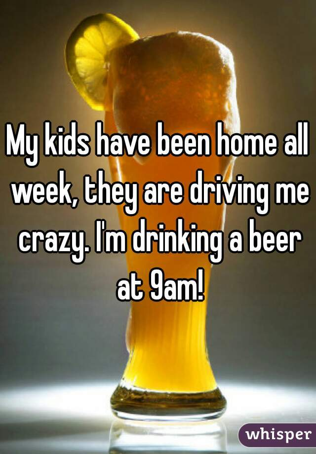 My kids have been home all week, they are driving me crazy. I'm drinking a beer at 9am!