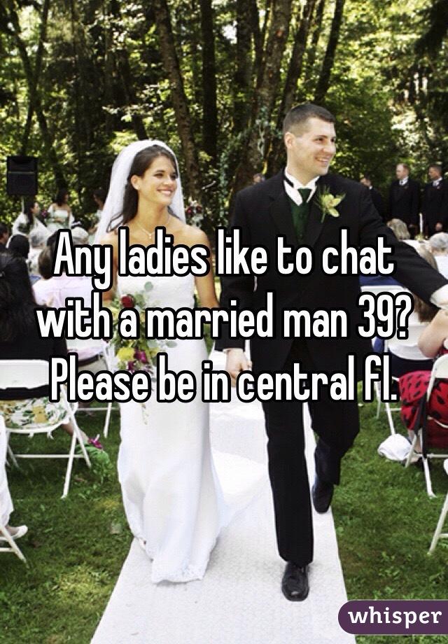 Any ladies like to chat with a married man 39?  Please be in central fl.