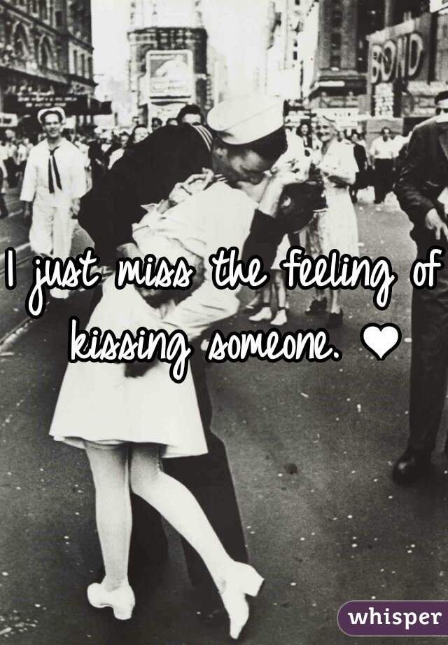 I just miss the feeling of kissing someone. ❤