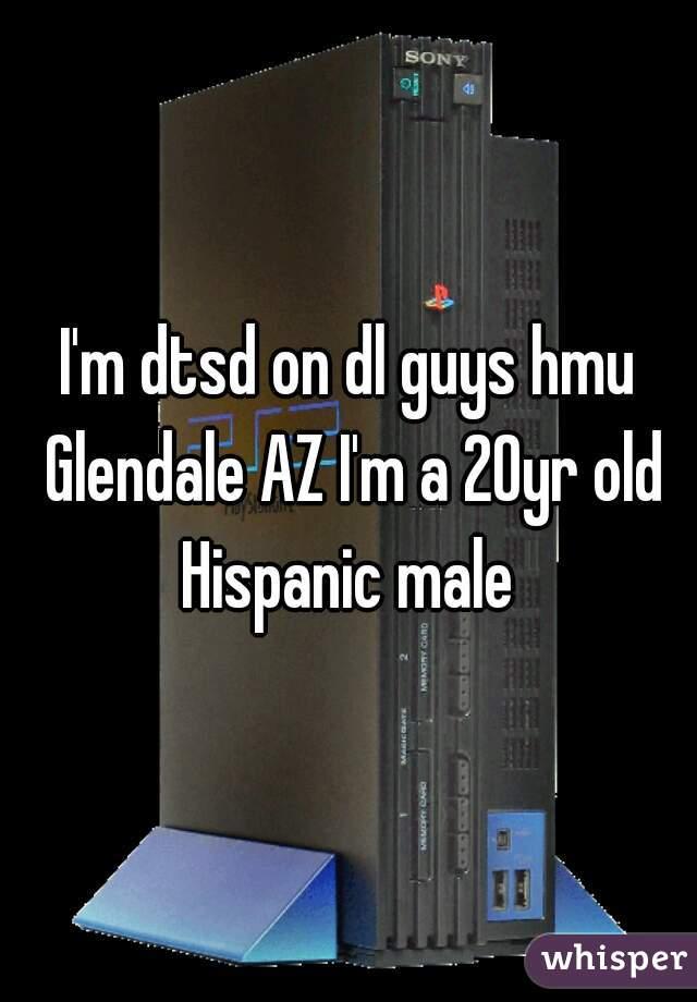 I'm dtsd on dl guys hmu Glendale AZ I'm a 20yr old Hispanic male